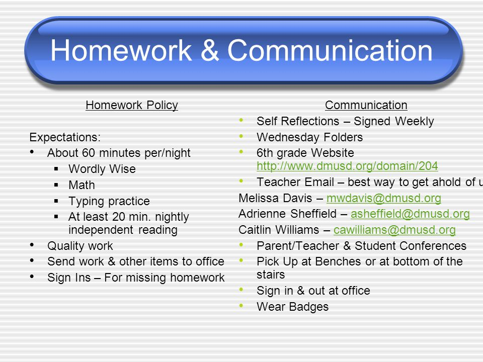 Homework & Communication Homework Policy Expectations: About 60 minutes per/night  Wordly Wise  Math  Typing practice  At least 20 min.