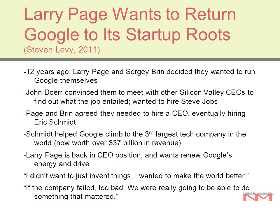 Larry Page Wants to Return Google to Its Startup Roots (Steven Levy, 2011) -12 years ago, Larry Page and Sergey Brin decided they wanted to run Google themselves -John Doerr convinced them to meet with other Silicon Valley CEOs to find out what the job entailed; wanted to hire Steve Jobs -Page and Brin agreed they needed to hire a CEO, eventually hiring Eric Schmidt -Schmidt helped Google climb to the 3 rd largest tech company in the world (now worth over $37 billion in revenue) -Larry Page is back in CEO position, and wants renew Google's energy and drive I didn't want to just invent things, I wanted to make the world better. If the company failed, too bad.
