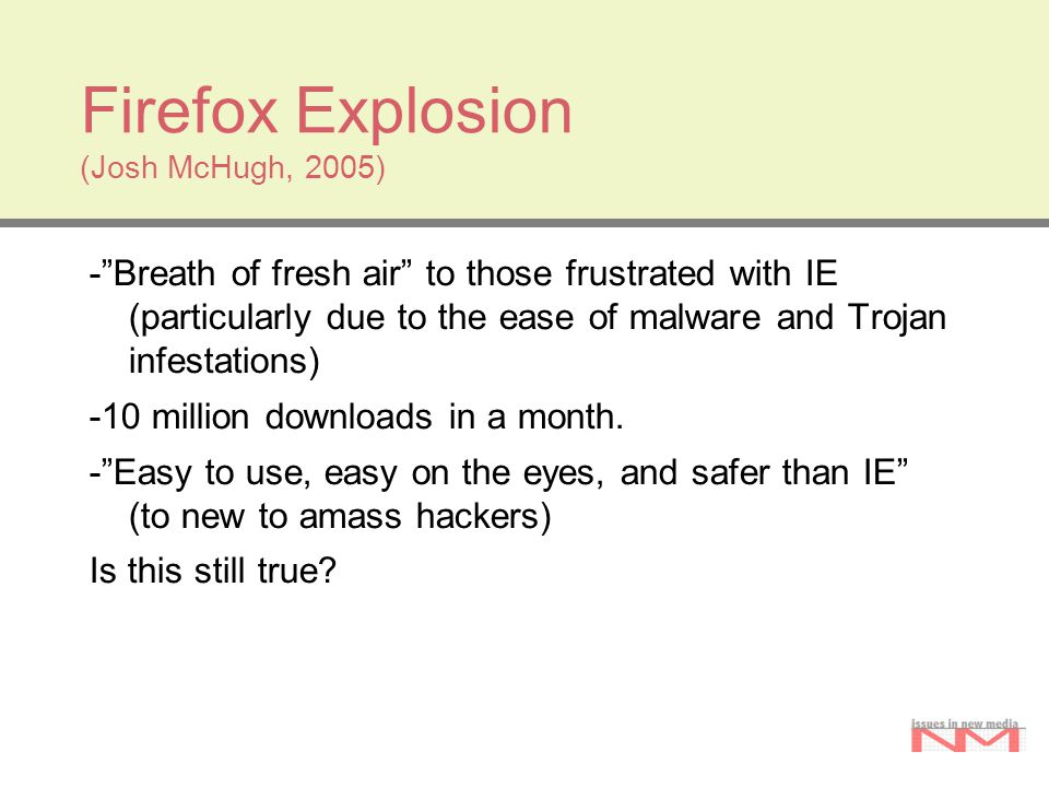 Firefox Explosion (Josh McHugh, 2005) - Breath of fresh air to those frustrated with IE (particularly due to the ease of malware and Trojan infestations) -10 million downloads in a month.
