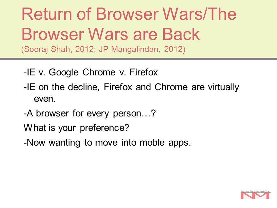 Return of Browser Wars/The Browser Wars are Back (Sooraj Shah, 2012; JP Mangalindan, 2012) -IE v. Google Chrome v. Firefox -IE on the decline, Firefox