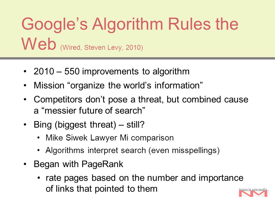Google's Algorithm Rules the Web (Wired, Steven Levy, 2010) 2010 – 550 improvements to algorithm Mission organize the world's information Competitors don't pose a threat, but combined cause a messier future of search Bing (biggest threat) – still.