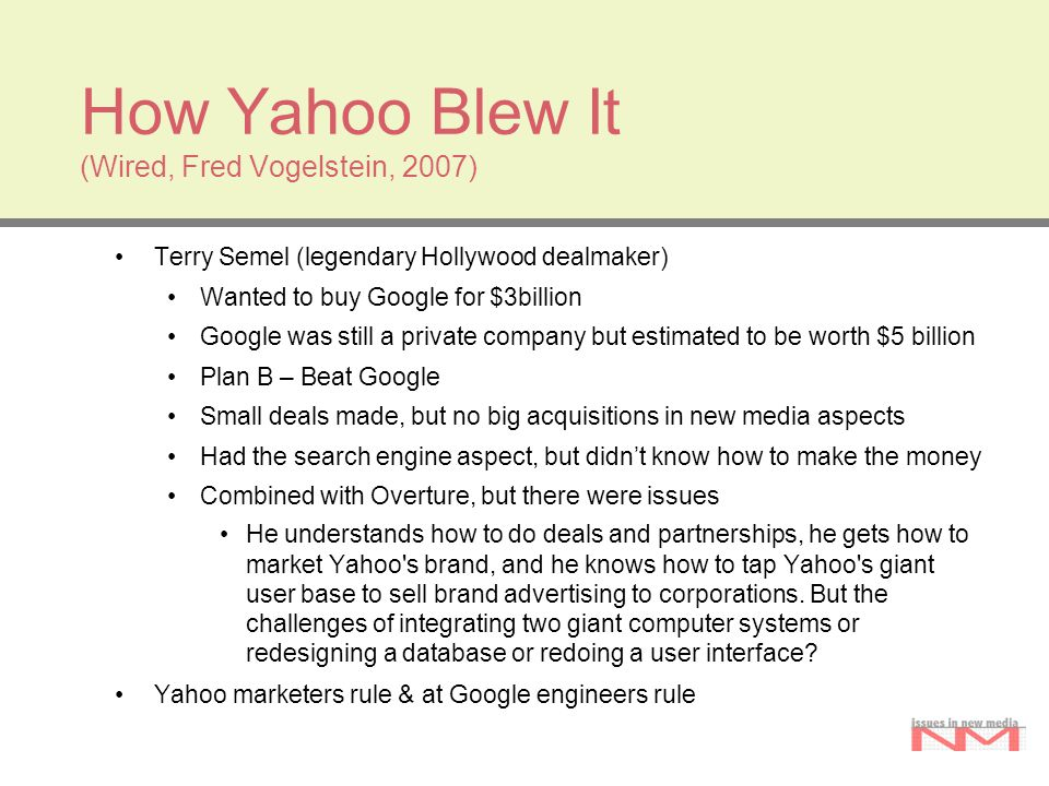 How Yahoo Blew It (Wired, Fred Vogelstein, 2007) Terry Semel (legendary Hollywood dealmaker) Wanted to buy Google for $3billion Google was still a pri