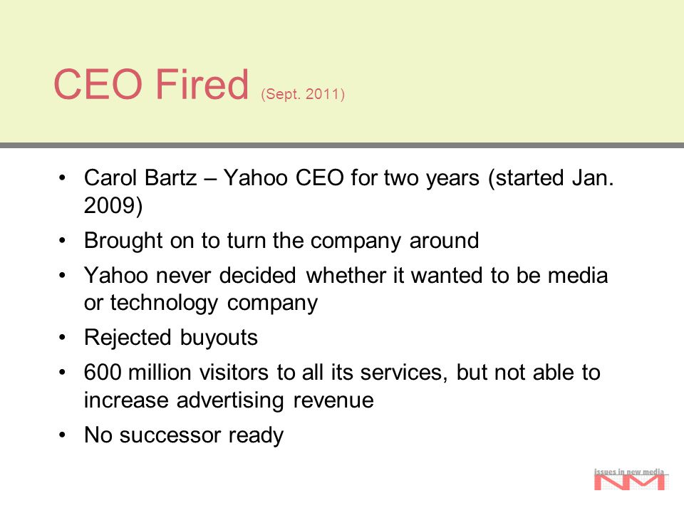 CEO Fired (Sept. 2011) Carol Bartz – Yahoo CEO for two years (started Jan. 2009) Brought on to turn the company around Yahoo never decided whether it