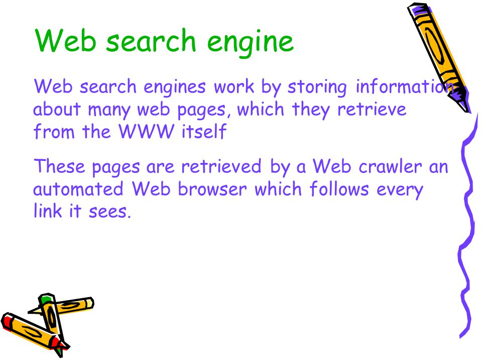 Web search engine Web search engines work by storing information about many web pages, which they retrieve from the WWW itself These pages are retrieved by a Web crawler an automated Web browser which follows every link it sees.