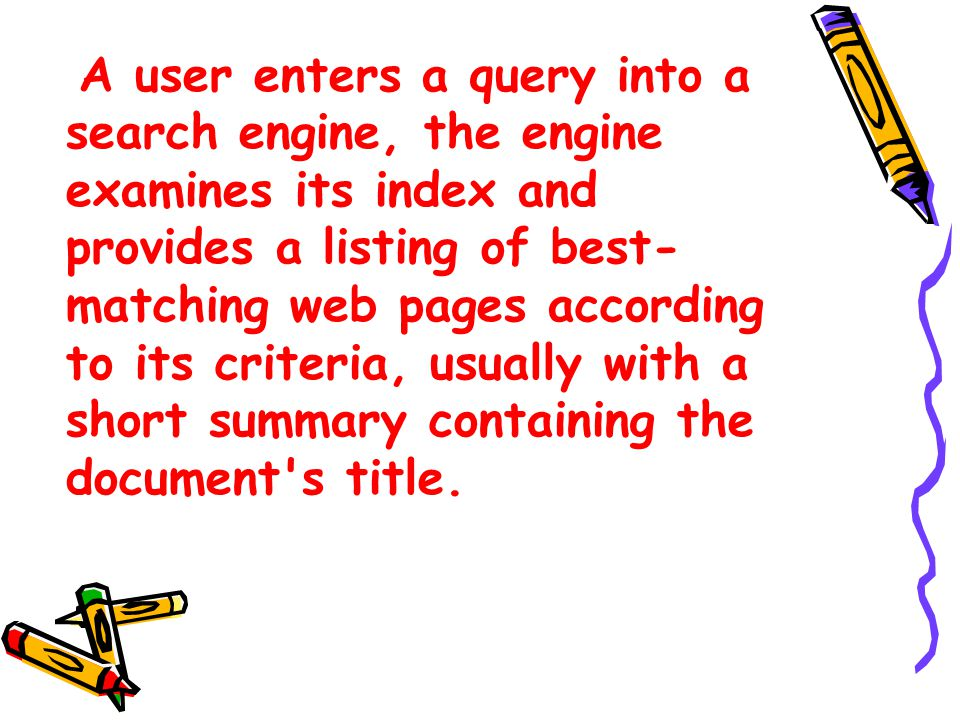 A user enters a query into a search engine, the engine examines its index and provides a listing of best- matching web pages according to its criteria, usually with a short summary containing the document s title.