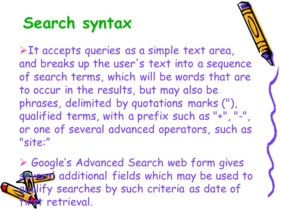 Search syntax  It accepts queries as a simple text area, and breaks up the user s text into a sequence of search terms, which will be words that are to occur in the results, but may also be phrases, delimited by quotations marks ( ), qualified terms, with a prefix such as + , - , or one of several advanced operators, such as site:  Google's Advanced Search web form gives several additional fields which may be used to qualify searches by such criteria as date of first retrieval.