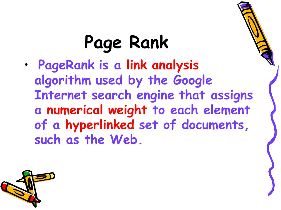 Page Rank PageRank is a link analysis algorithm used by the Google Internet search engine that assigns a numerical weight to each element of a hyperlinked set of documents, such as the Web.
