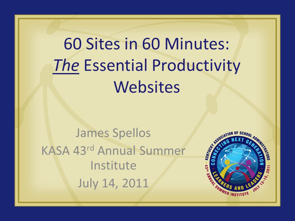 60 Sites in 60 Minutes: The Essential Productivity Websites James Spellos KASA 43 rd Annual Summer Institute July 14, 2011