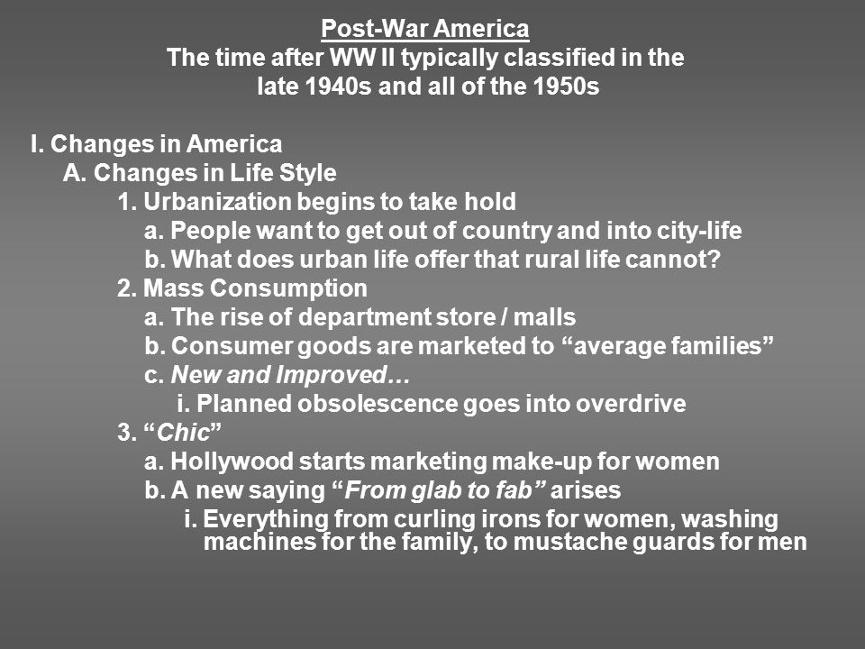 Post-War America The time after WW II typically classified in the late 1940s and all of the 1950s I. Changes in America A. Changes in Life Style 1. Ur