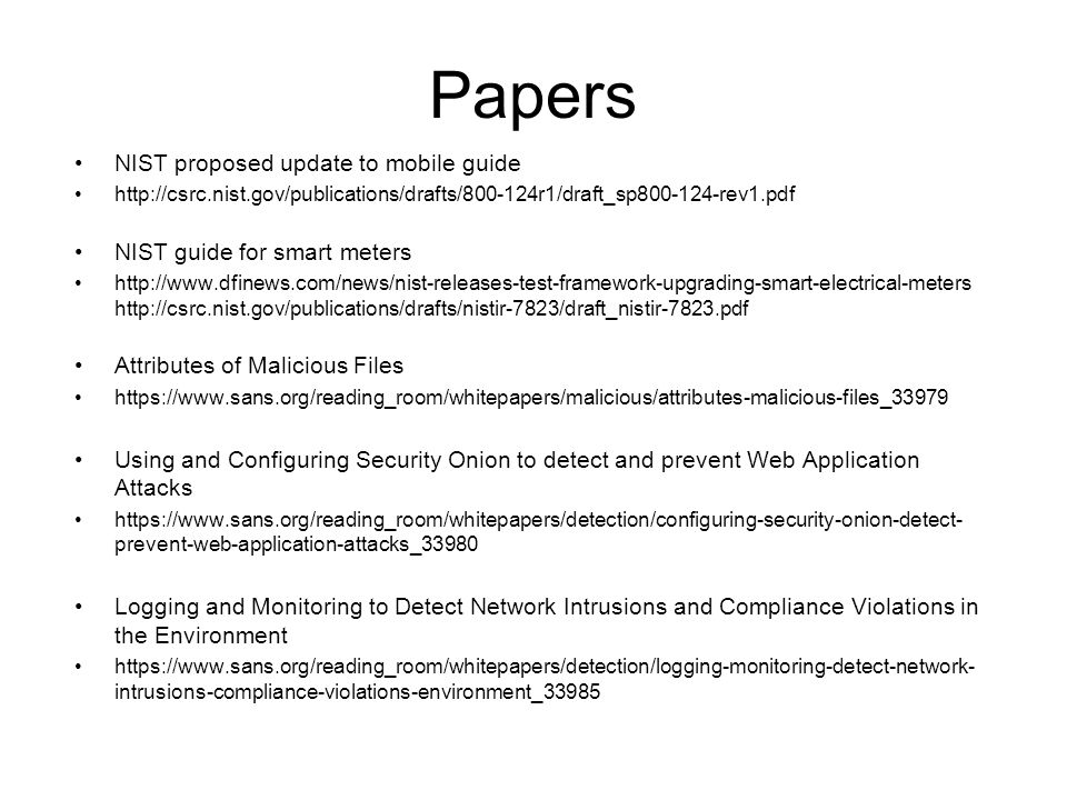 Papers NIST proposed update to mobile guide http://csrc.nist.gov/publications/drafts/800-124r1/draft_sp800-124-rev1.pdf NIST guide for smart meters http://www.dfinews.com/news/nist-releases-test-framework-upgrading-smart-electrical-meters http://csrc.nist.gov/publications/drafts/nistir-7823/draft_nistir-7823.pdf Attributes of Malicious Files https://www.sans.org/reading_room/whitepapers/malicious/attributes-malicious-files_33979 Using and Configuring Security Onion to detect and prevent Web Application Attacks https://www.sans.org/reading_room/whitepapers/detection/configuring-security-onion-detect- prevent-web-application-attacks_33980 Logging and Monitoring to Detect Network Intrusions and Compliance Violations in the Environment https://www.sans.org/reading_room/whitepapers/detection/logging-monitoring-detect-network- intrusions-compliance-violations-environment_33985