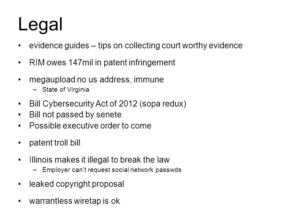 evidence guides – tips on collecting court worthy evidence RIM owes 147mil in patent infringement megaupload no us address, immune –State of Virginia Bill Cybersecurity Act of 2012 (sopa redux) Bill not passed by senete Possible executive order to come patent troll bill Illinois makes it illegal to break the law –Employer can't request social network passwds leaked copyright proposal warrantless wiretap is ok Legal