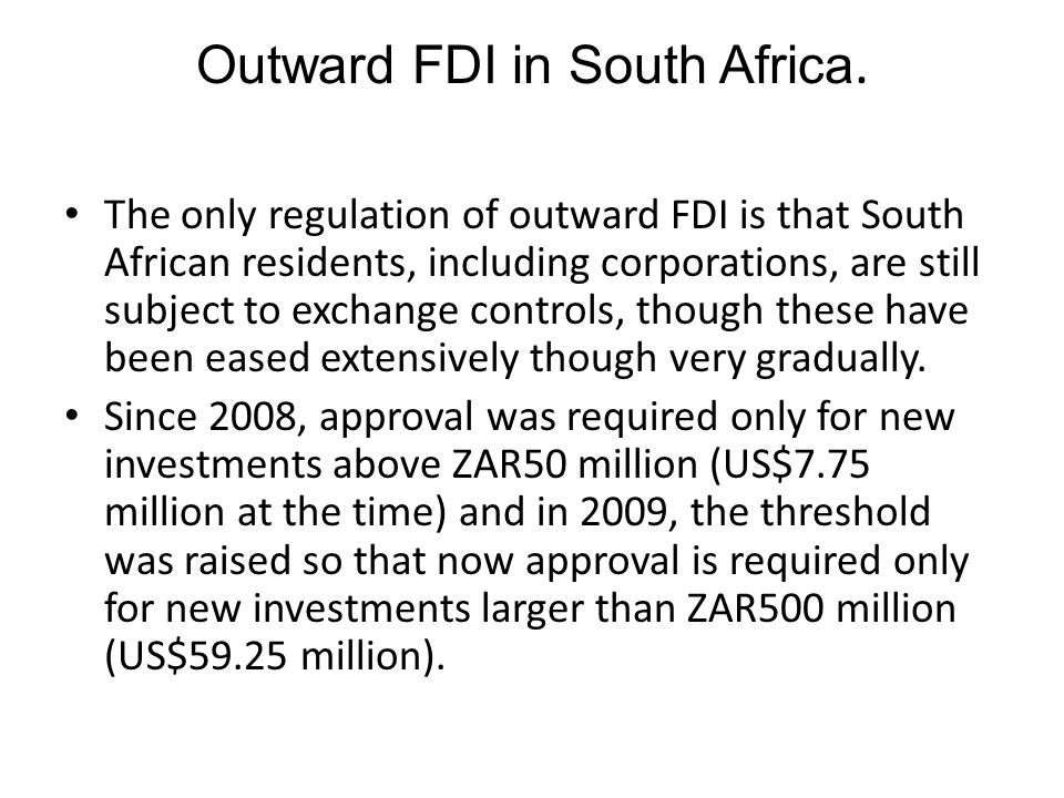 Outward FDI in South Africa. The only regulation of outward FDI is that South African residents, including corporations, are still subject to exchange