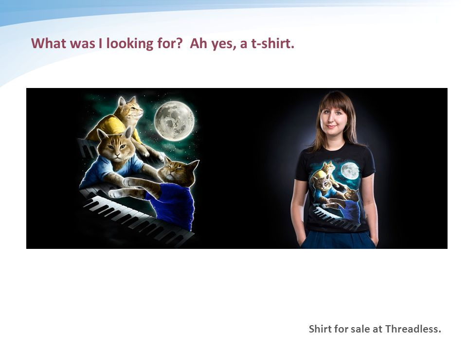 Shirt for sale at Threadless. What was I looking for Ah yes, a t-shirt.