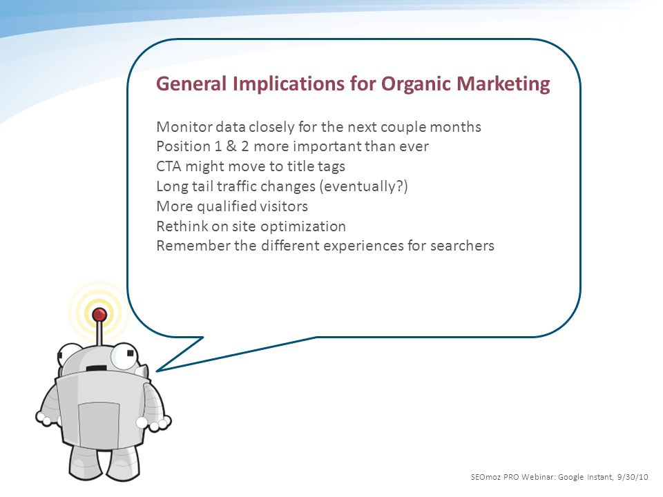 General Implications for Organic Marketing Monitor data closely for the next couple months Position 1 & 2 more important than ever CTA might move to title tags Long tail traffic changes (eventually ) More qualified visitors Rethink on site optimization Remember the different experiences for searchers SEOmoz PRO Webinar: Google Instant, 9/30/10