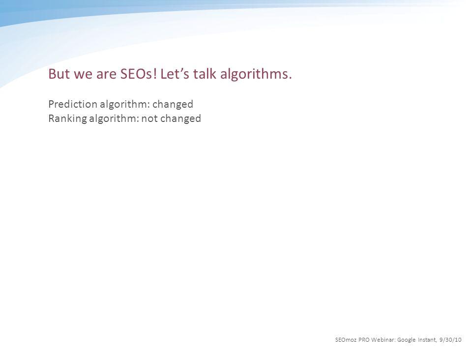 But we are SEOs! Let's talk algorithms. Prediction algorithm: changed Ranking algorithm: not changed SEOmoz PRO Webinar: Google Instant, 9/30/10