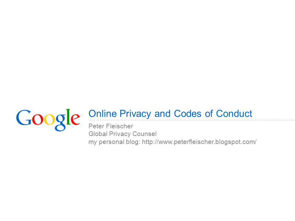 Online Privacy and Codes of Conduct Peter Fleischer Global Privacy Counsel my personal blog: http://www.peterfleischer.blogspot.com/
