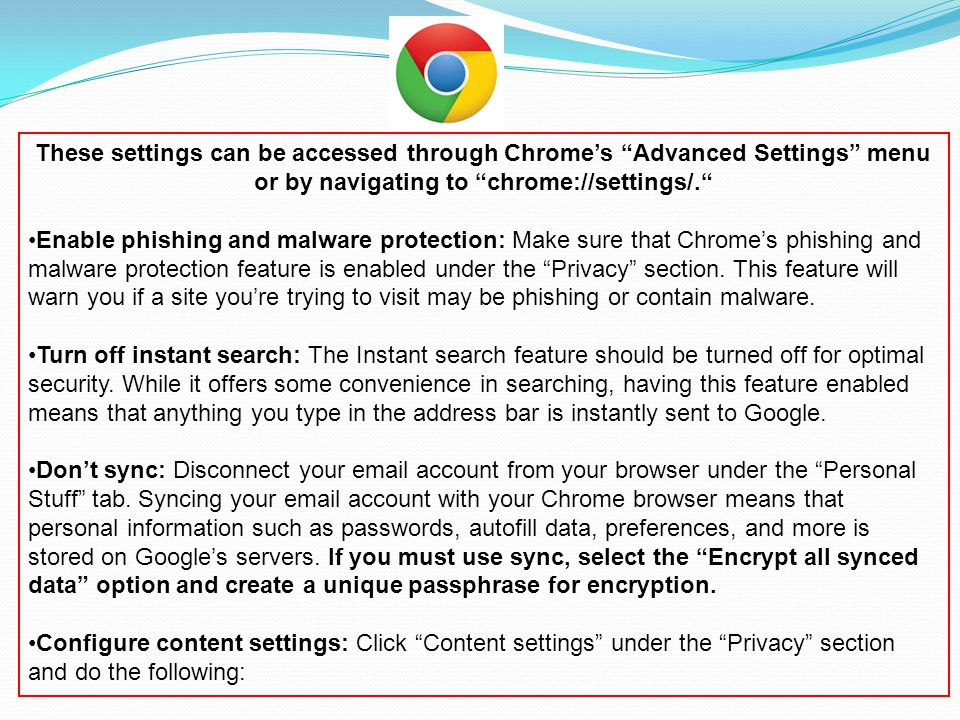These settings can be accessed through Chrome's Advanced Settings menu or by navigating to chrome://settings/. Enable phishing and malware protection: Make sure that Chrome's phishing and malware protection feature is enabled under the Privacy section.