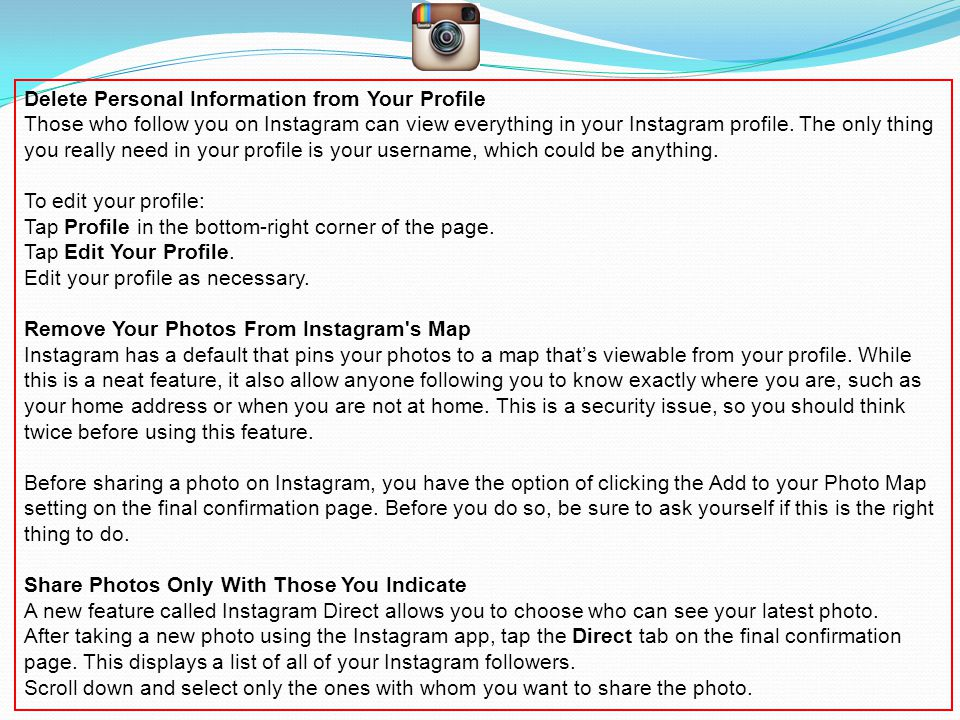 Delete Personal Information from Your Profile Those who follow you on Instagram can view everything in your Instagram profile.