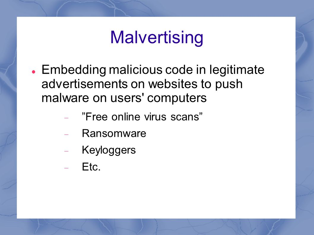 Malvertising Embedding malicious code in legitimate advertisements on websites to push malware on users computers  Free online virus scans  Ransomware  Keyloggers  Etc.