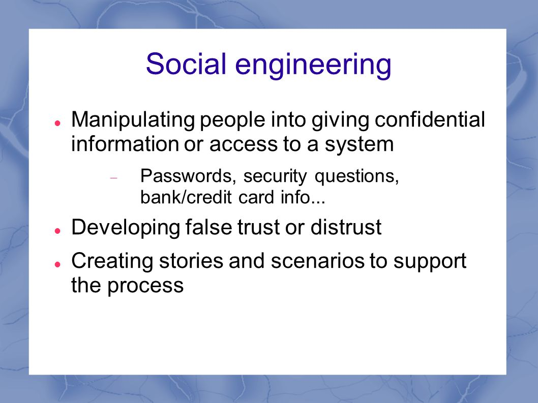 Social engineering Manipulating people into giving confidential information or access to a system  Passwords, security questions, bank/credit card info...