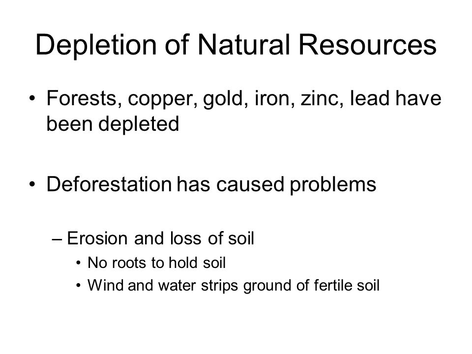 Depletion of Natural Resources Forests, copper, gold, iron, zinc, lead have been depleted Deforestation has caused problems –Erosion and loss of soil No roots to hold soil Wind and water strips ground of fertile soil