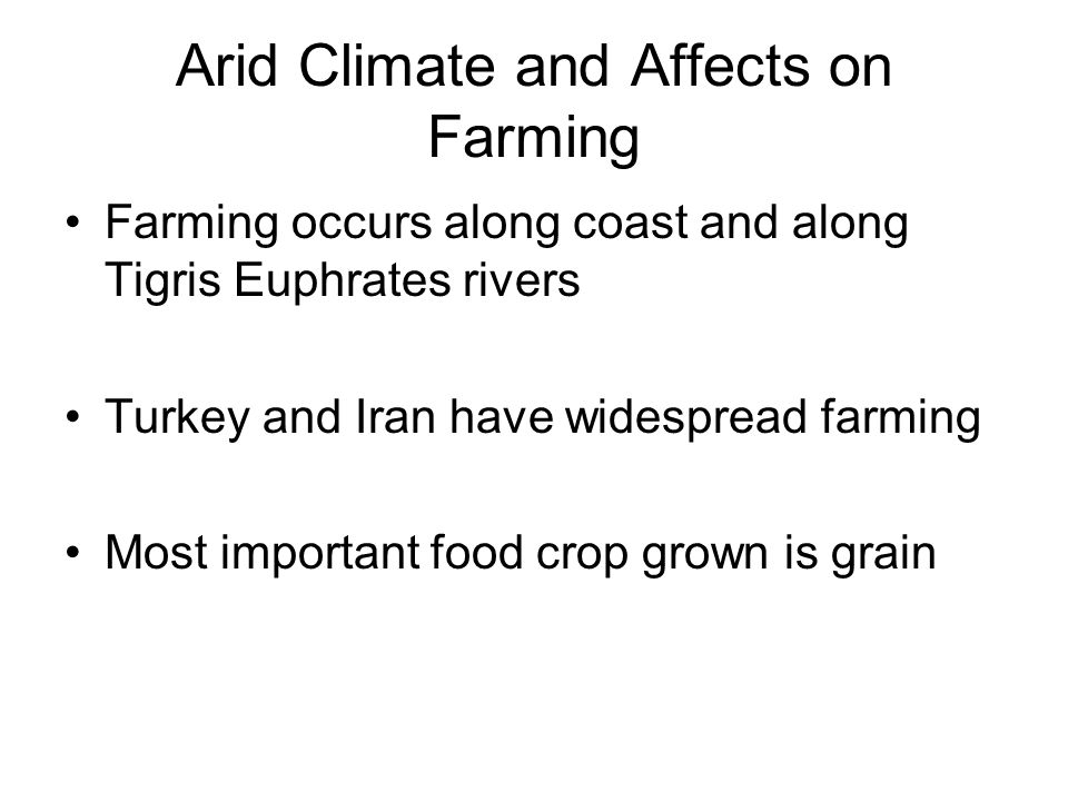 Arid Climate and Affects on Farming Farming occurs along coast and along Tigris Euphrates rivers Turkey and Iran have widespread farming Most important food crop grown is grain