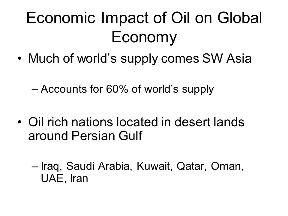Economic Impact of Oil on Global Economy Much of world's supply comes SW Asia –Accounts for 60% of world's supply Oil rich nations located in desert lands around Persian Gulf –Iraq, Saudi Arabia, Kuwait, Qatar, Oman, UAE, Iran