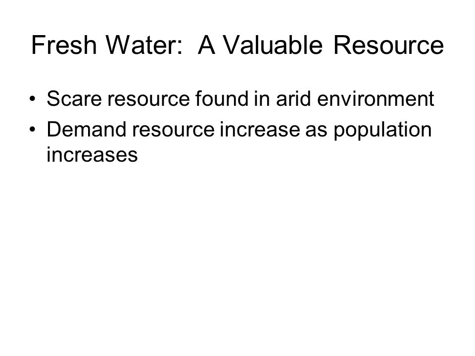 Fresh Water: A Valuable Resource Scare resource found in arid environment Demand resource increase as population increases
