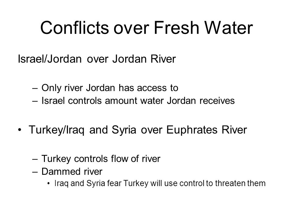 Conflicts over Fresh Water Israel/Jordan over Jordan River –Only river Jordan has access to –Israel controls amount water Jordan receives Turkey/Iraq and Syria over Euphrates River –Turkey controls flow of river –Dammed river Iraq and Syria fear Turkey will use control to threaten them