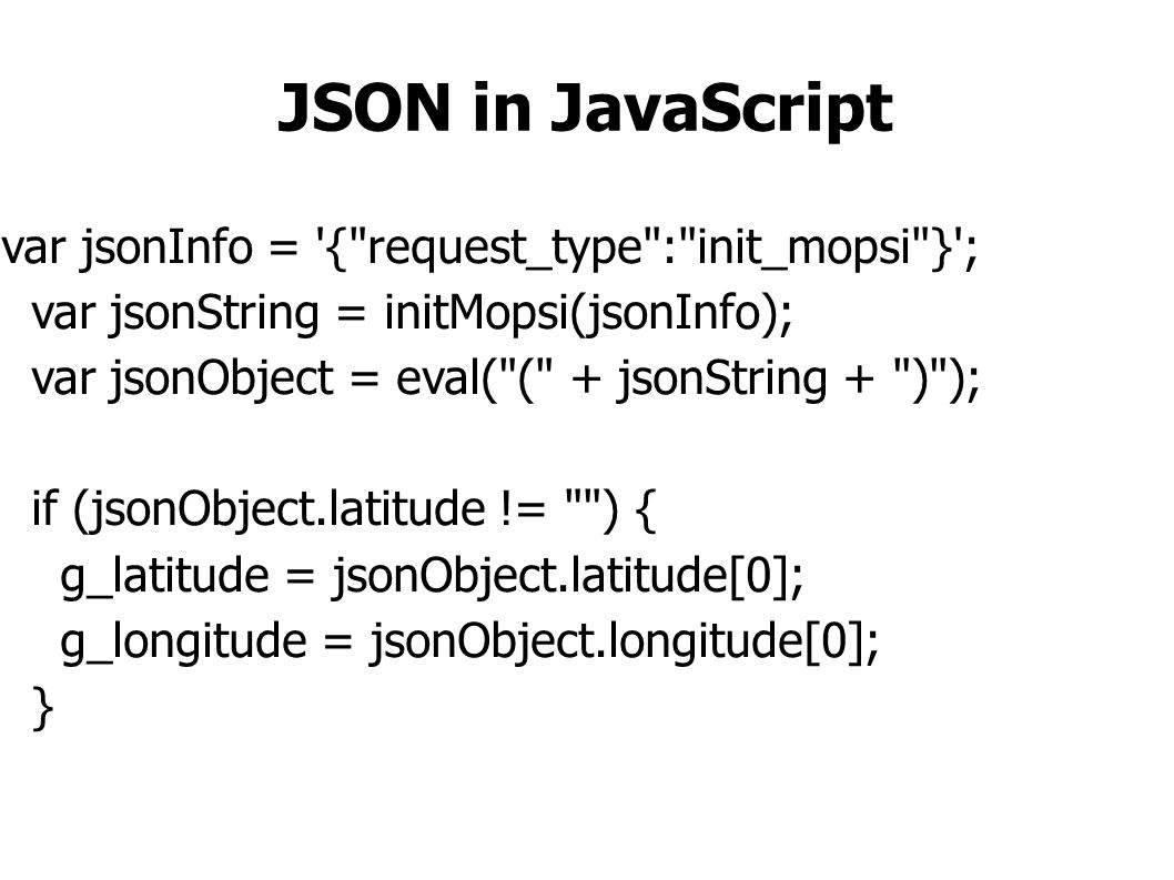 JSON in JavaScript var jsonInfo = { request_type : init_mopsi } ; var jsonString = initMopsi(jsonInfo); var jsonObject = eval( ( + jsonString + ) ); if (jsonObject.latitude != ) { g_latitude = jsonObject.latitude[0]; g_longitude = jsonObject.longitude[0]; }