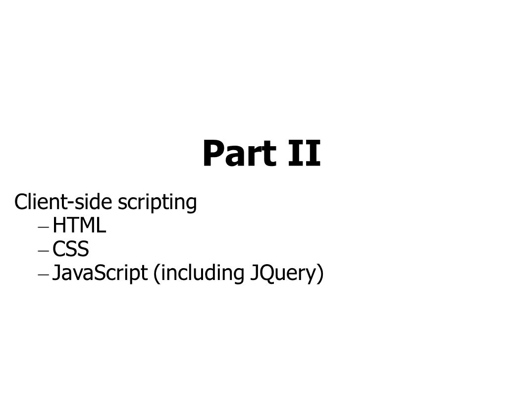 Part II Client-side scripting – HTML – CSS – JavaScript (including JQuery)