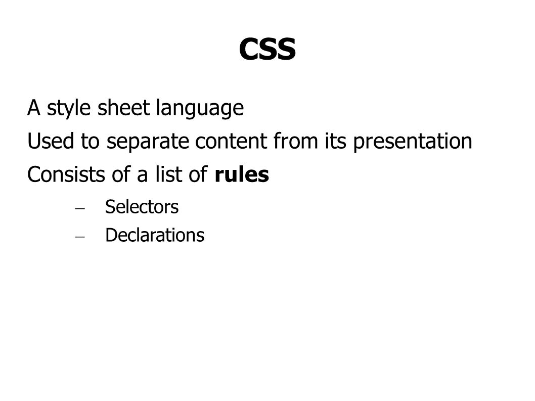 CSS A style sheet language Used to separate content from its presentation Consists of a list of rules – Selectors – Declarations