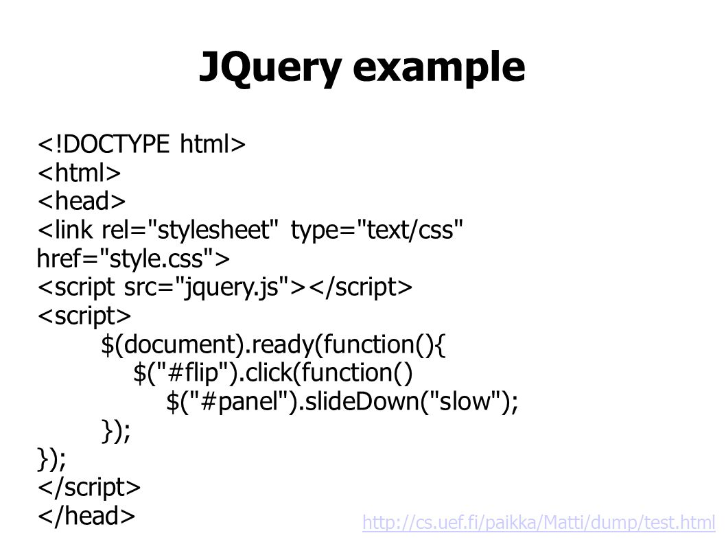 JQuery example $(document).ready(function(){ $( #flip ).click(function() $( #panel ).slideDown( slow ); }); http://cs.uef.fi/paikka/Matti/dump/test.html