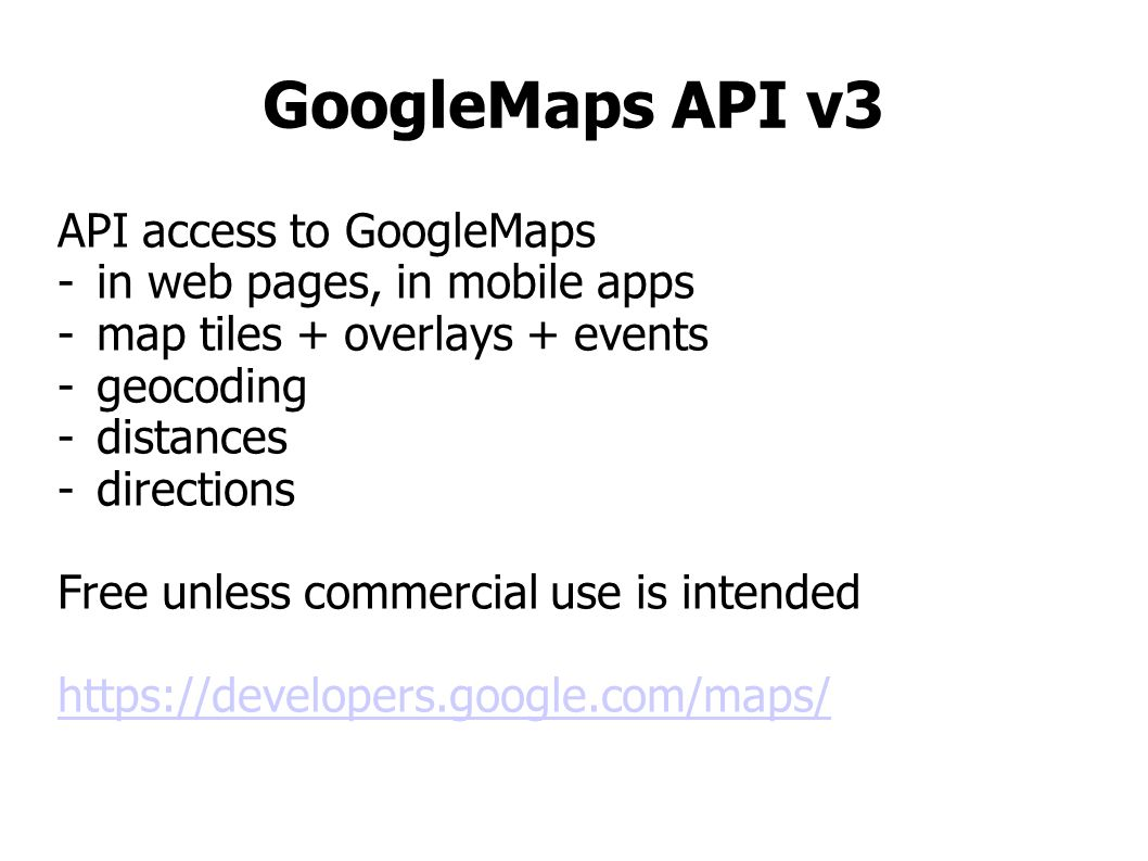GoogleMaps API v3 API access to GoogleMaps -in web pages, in mobile apps -map tiles + overlays + events -geocoding -distances -directions Free unless commercial use is intended https://developers.google.com/maps/