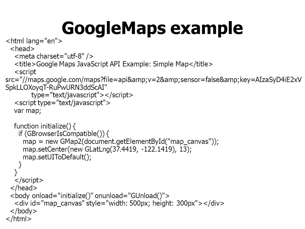 GoogleMaps example Google Maps JavaScript API Example: Simple Map <script src= //maps.google.com/maps file=api&v=2&sensor=false&key=AIzaSyD4iE2xV SpkLLOXoyqT-RuPwURN3ddScAI type= text/javascript > var map; function initialize() { if (GBrowserIsCompatible()) { map = new GMap2(document.getElementById( map_canvas )); map.setCenter(new GLatLng(37.4419, -122.1419), 13); map.setUIToDefault(); }