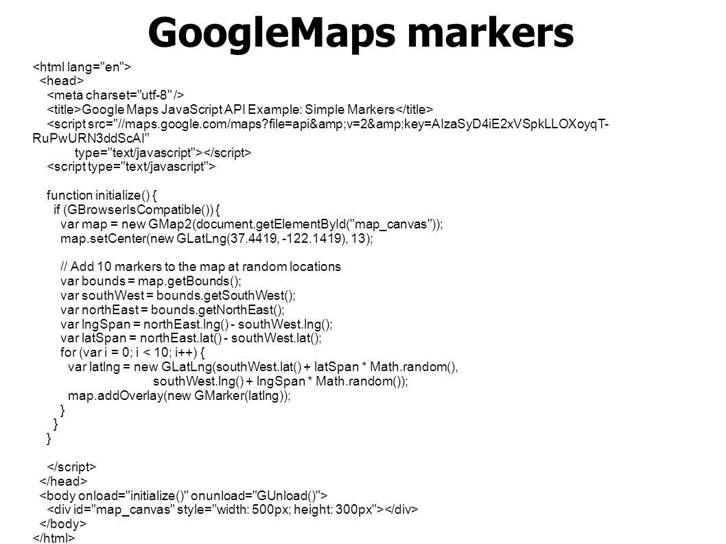 GoogleMaps markers Google Maps JavaScript API Example: Simple Markers <script src= //maps.google.com/maps file=api&v=2&key=AIzaSyD4iE2xVSpkLLOXoyqT- RuPwURN3ddScAI type= text/javascript > function initialize() { if (GBrowserIsCompatible()) { var map = new GMap2(document.getElementById( map_canvas )); map.setCenter(new GLatLng(37.4419, -122.1419), 13); // Add 10 markers to the map at random locations var bounds = map.getBounds(); var southWest = bounds.getSouthWest(); var northEast = bounds.getNorthEast(); var lngSpan = northEast.lng() - southWest.lng(); var latSpan = northEast.lat() - southWest.lat(); for (var i = 0; i < 10; i++) { var latlng = new GLatLng(southWest.lat() + latSpan * Math.random(), southWest.lng() + lngSpan * Math.random()); map.addOverlay(new GMarker(latlng)); }