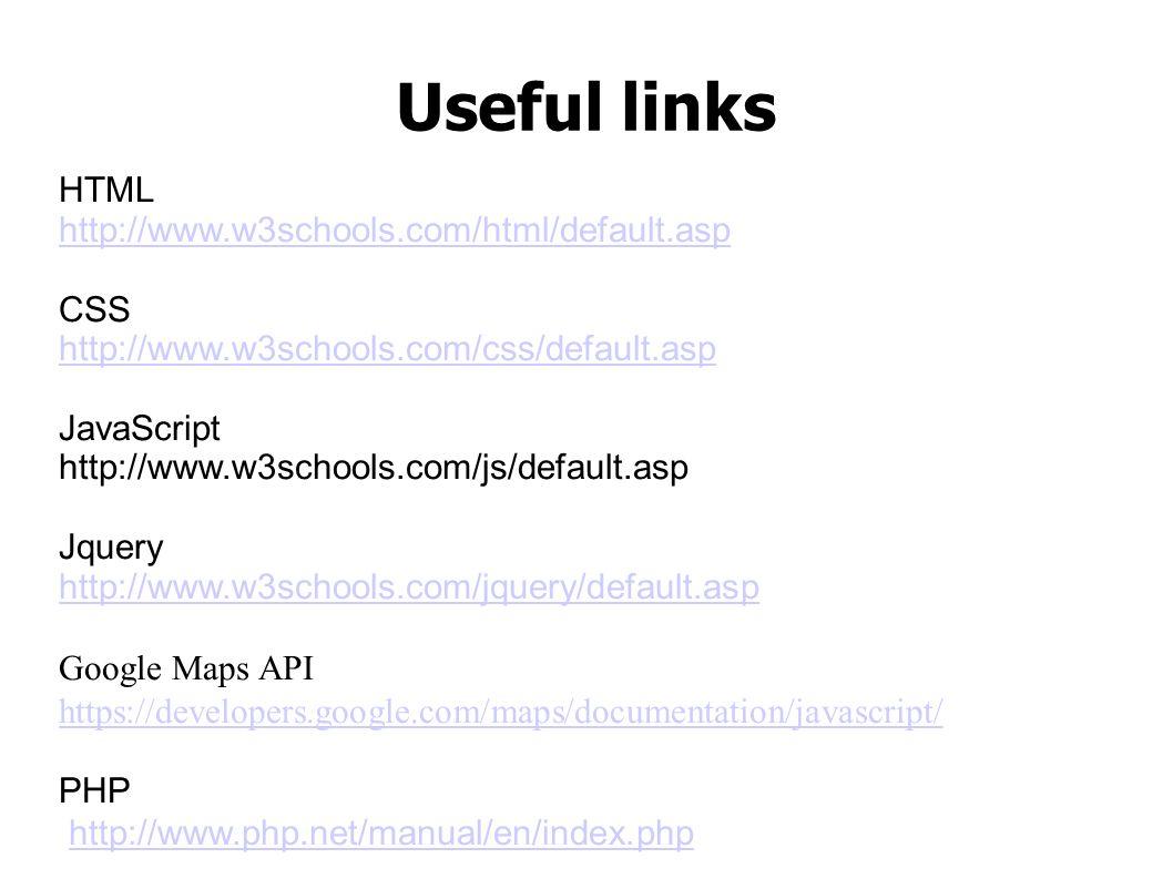 Useful links HTML http://www.w3schools.com/html/default.asp CSS http://www.w3schools.com/css/default.asp JavaScript http://www.w3schools.com/js/default.asp Jquery http://www.w3schools.com/jquery/default.asp Google Maps API https://developers.google.com/maps/documentation/javascript/ PHP http://www.php.net/manual/en/index.php