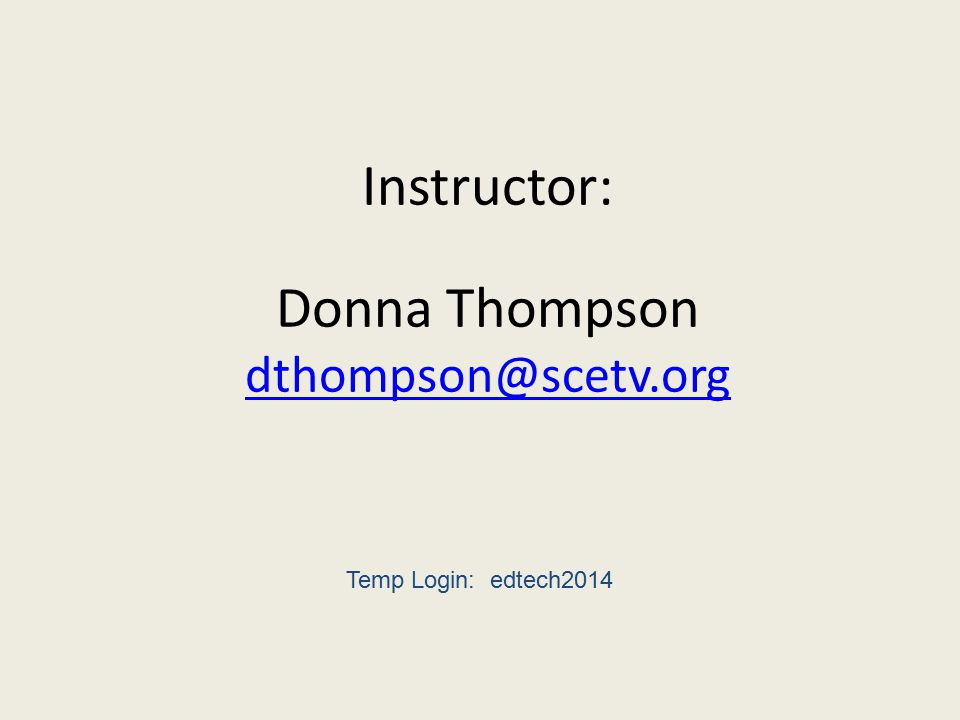 Instructor: Donna Thompson dthompson@scetv.org dthompson@scetv.org Temp Login: edtech2014