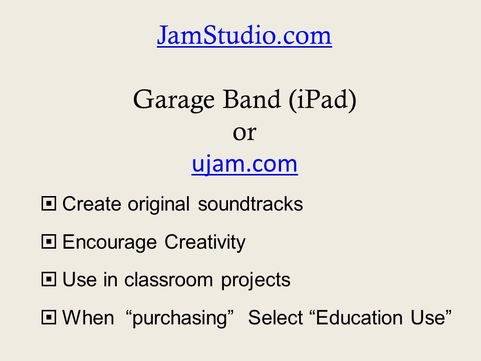 JamStudio.com JamStudio.com Garage Band (iPad) or ujam.com ujam.com  Create original soundtracks  Encourage Creativity  Use in classroom projects  When purchasing Select Education Use