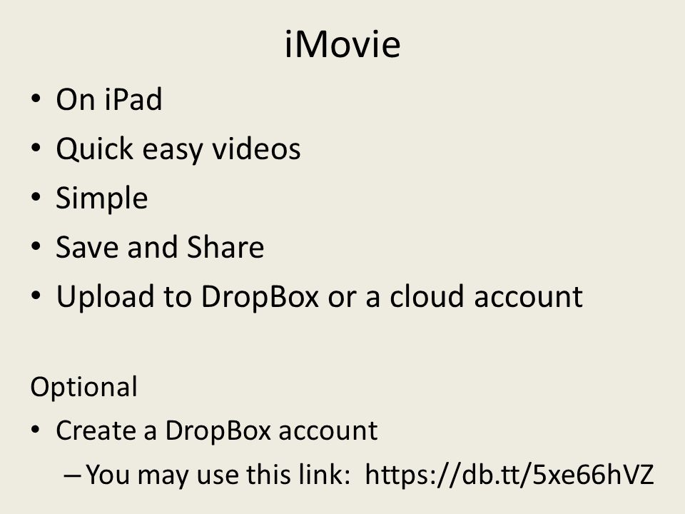 iMovie On iPad Quick easy videos Simple Save and Share Upload to DropBox or a cloud account Optional Create a DropBox account – You may use this link: