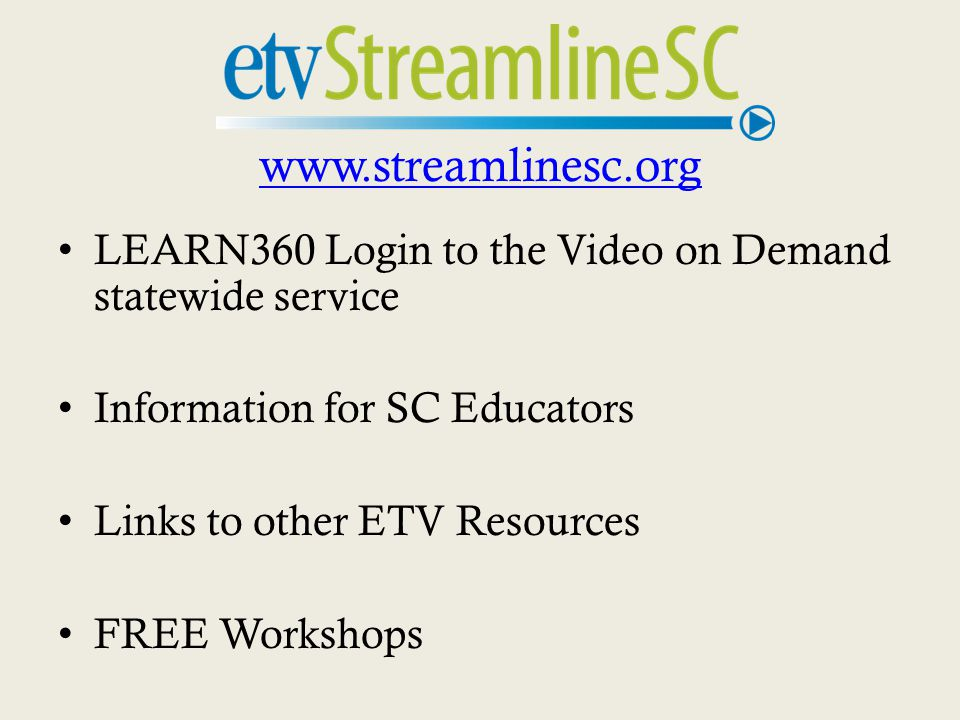 www.streamlinesc.org LEARN360 Login to the Video on Demand statewide service Information for SC Educators Links to other ETV Resources FREE Workshops
