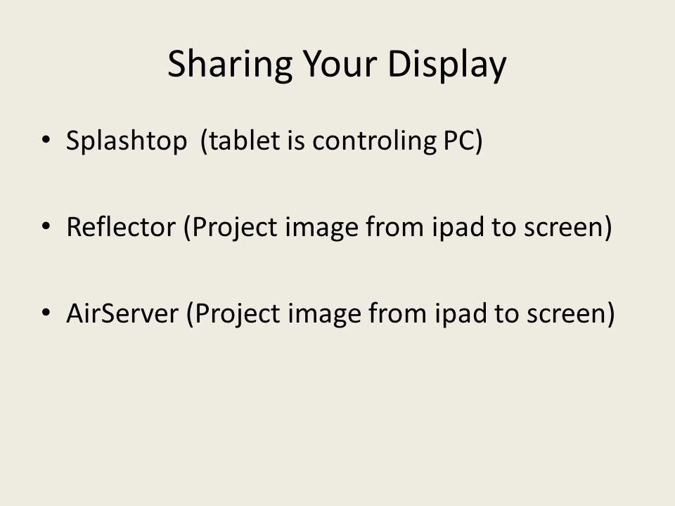 Sharing Your Display Splashtop (tablet is controling PC) Reflector (Project image from ipad to screen) AirServer (Project image from ipad to screen)
