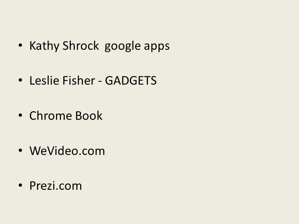 Kathy Shrock google apps Leslie Fisher - GADGETS Chrome Book WeVideo.com Prezi.com
