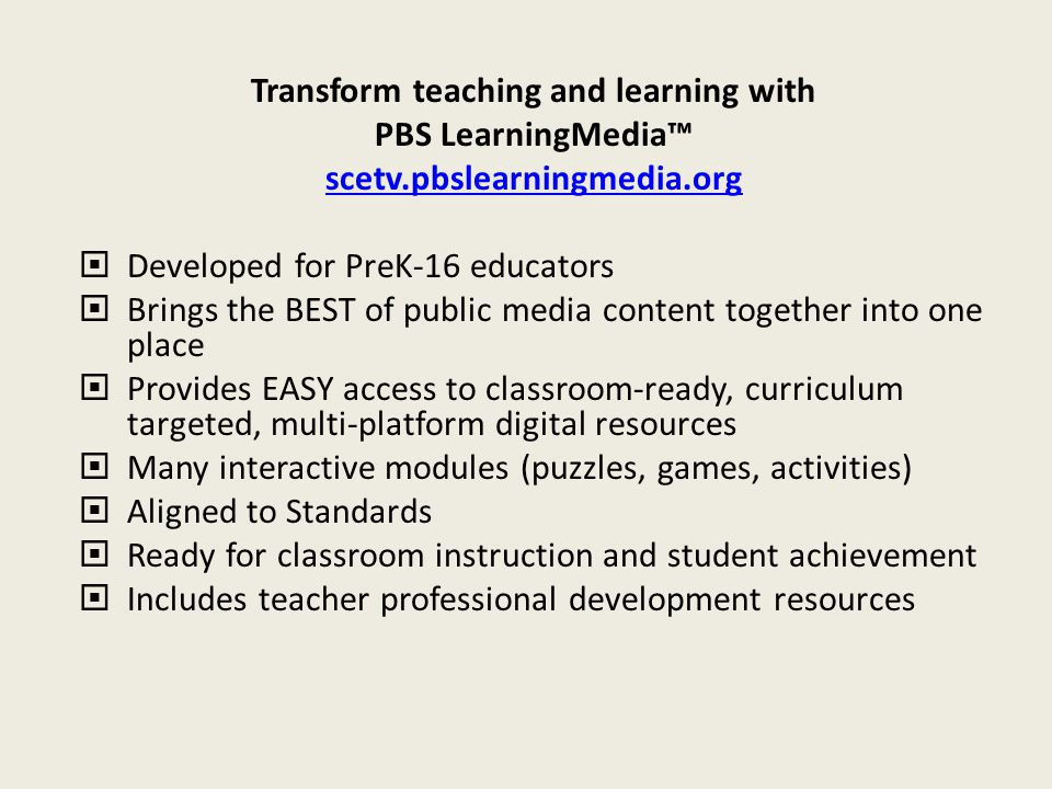 Transform teaching and learning with PBS LearningMedia™ scetv.pbslearningmedia.org  Developed for PreK-16 educators  Brings the BEST of public media
