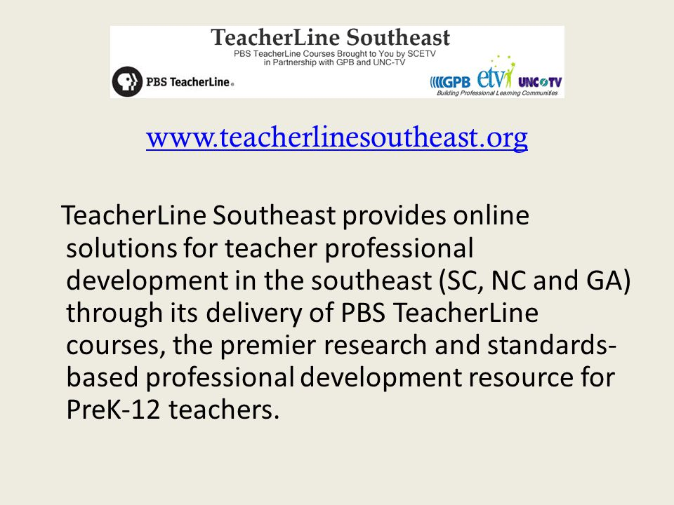 www.teacherlinesoutheast.org TeacherLine Southeast provides online solutions for teacher professional development in the southeast (SC, NC and GA) thr