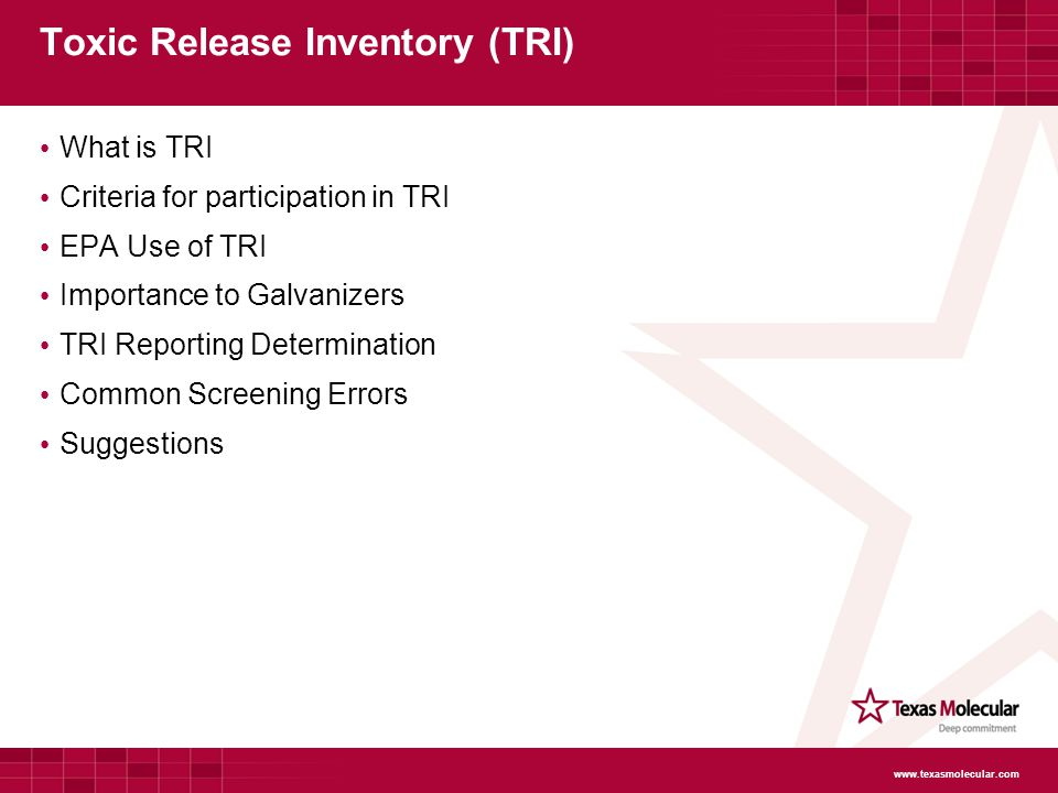 Toxic Release Inventory (TRI) What is TRI Criteria for participation in TRI EPA Use of TRI Importance to Galvanizers TRI Reporting Determination Common Screening Errors Suggestions www.texasmolecular.com