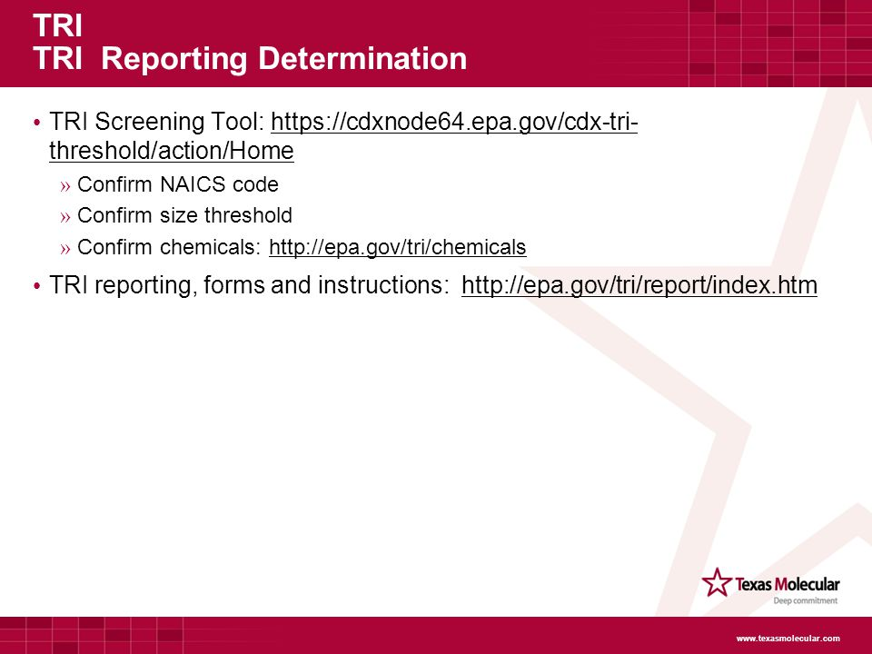 TRI TRI Reporting Determination TRI Screening Tool: https://cdxnode64.epa.gov/cdx-tri- threshold/action/Home » Confirm NAICS code » Confirm size threshold » Confirm chemicals: http://epa.gov/tri/chemicals TRI reporting, forms and instructions: http://epa.gov/tri/report/index.htm www.texasmolecular.com