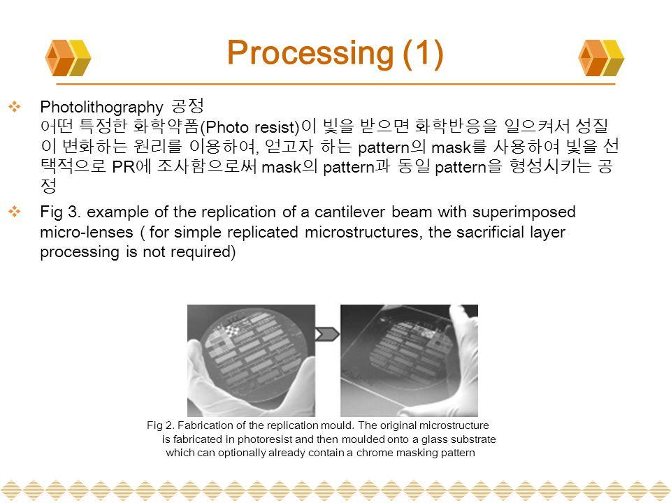 Processing (1)  Photolithography 공정 어떤 특정한 화학약품 (Photo resist) 이 빛을 받으면 화학반응을 일으켜서 성질 이 변화하는 원리를 이용하여, 얻고자 하는 pattern 의 mask 를 사용하여 빛을 선 택적으로 PR 에 조사함으로써 mask 의 pattern 과 동일 pattern 을 형성시키는 공 정  Fig 3.