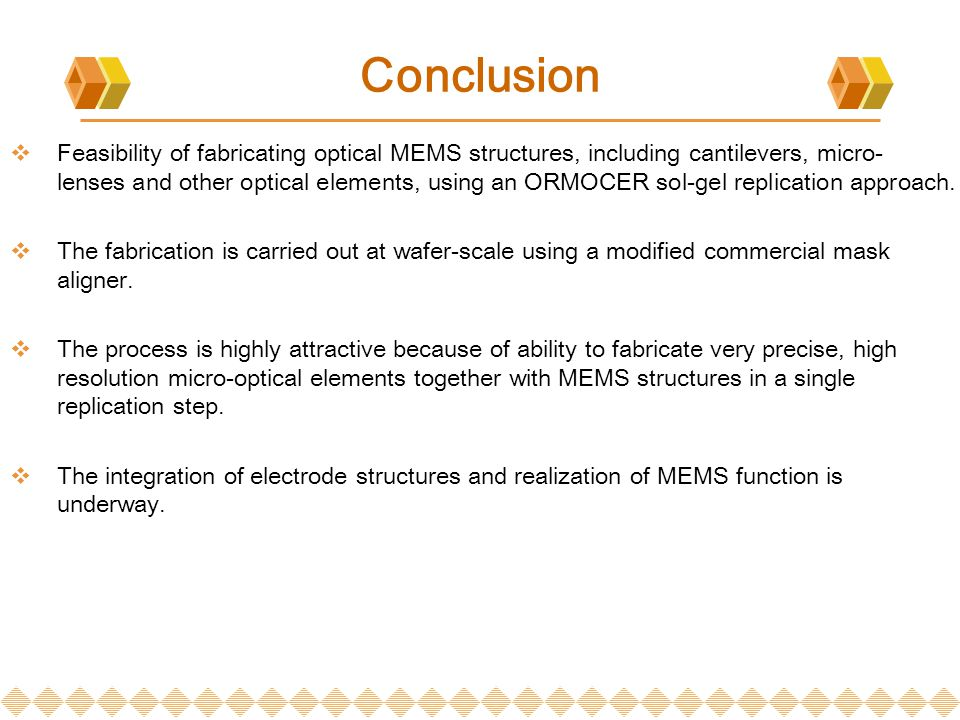 Conclusion  Feasibility of fabricating optical MEMS structures, including cantilevers, micro- lenses and other optical elements, using an ORMOCER sol