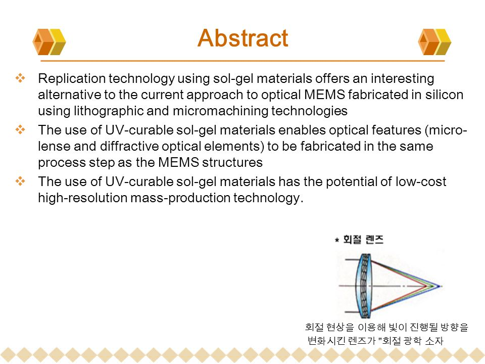 Abstract  Replication technology using sol-gel materials offers an interesting alternative to the current approach to optical MEMS fabricated in silicon using lithographic and micromachining technologies  The use of UV-curable sol-gel materials enables optical features (micro- lense and diffractive optical elements) to be fabricated in the same process step as the MEMS structures  The use of UV-curable sol-gel materials has the potential of low-cost high-resolution mass-production technology.